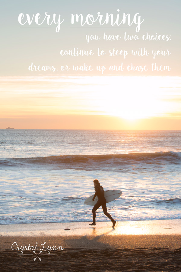 every morning you have two choices: continue to sleep with your dreams, or wake up and chase them | Crystal Lynn Photography | www.crystallynncollins.com